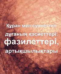 Құран мен сүннеттегі дұғаның қасиеттері:(фазилеттері, артықшылықтары
