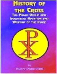 History of the Cross: The Pagan Origin and Idolatrous Adoption and Worship of the Image