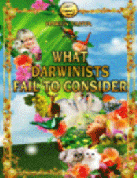 WHAT DARWINISTS FAIL TO CONSIDER