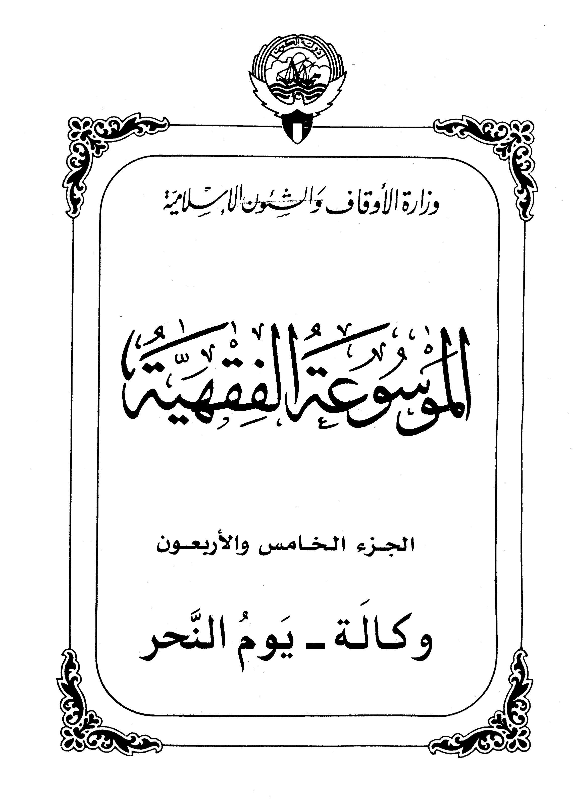 الموسوعة الفقهية الكويتية- الجزء الخامس والأربعون (وكالة – يوم النحر)