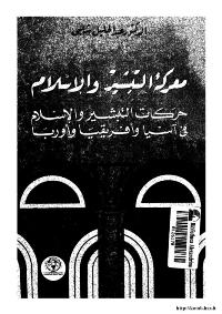 معركة التبشير و الاسلام..حركات التبشير و الاسلام في آسيا و افريقيا و أوروبا