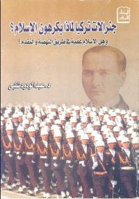 جنرالات تركيا لماذا يكرهون الاسلام؟ و هل الاسلام عقبة في طريق النهضة والتقدم؟
