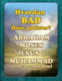 Hvordan BAD Disse profeter ? ABRAHAM MOSES JESUS & MUHAMMAD ( fred v?re med dem )