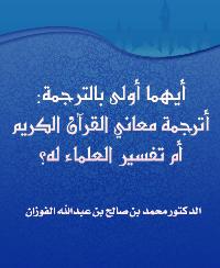أيهما أولى بالترجمة: أترجمة معاني القرآن الكريم أم تفسير العلماء له؟