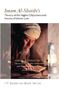 Imam al-Shatibi's : Theory of the Higher Objectives and Intents of Islamic Law