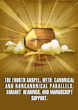 THE FOURTH GOSPEL, WITH CANONICAL AND NONCANONICAL PARALLELS, VARIANT READINGS, AND MANUSCRIPT SUPPORT.