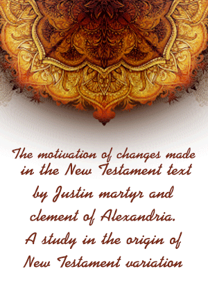 The motivation of changes made in the New Testament text by Justin martyr and clement of Alexandria. A study in the origin of New Testament variation