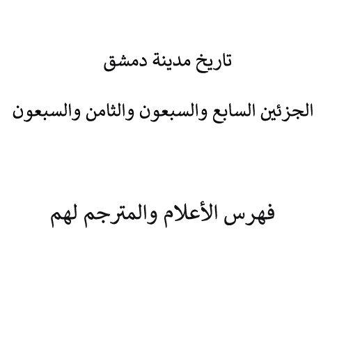 تاريخ مدينة دمشق - الجزئين السابع والسبعون والثامن والسبعون فهرس الأعلام والمترجم لهم