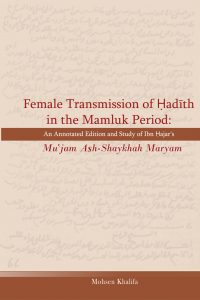 Female Transmission of Hadith in the Mamluk Period: An annotated Edition and Study of Ibn Hajar's Mu`jam Ash-Shaykhah Maryam